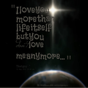 Quotes Picture: i love you more than life itself but you don't love me ...