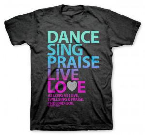Dance, Sing, Praise - Psalm 104 Christian Shirt