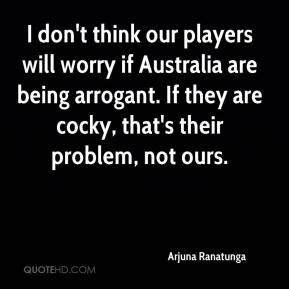 ... are being arrogant. If they are cocky, that's their problem, not ours