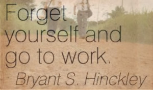Forget yourself and go to work Gordon B Hinckley Bryant S Hinckley