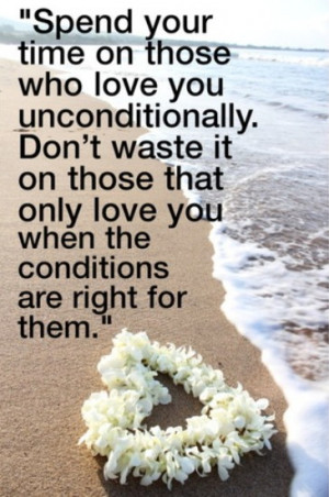 Spend your time on those who love you unconditionally. Don't waste it ...