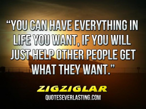 have everything in life you want, if you will just help other people ...