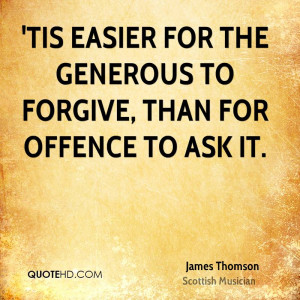 Tis easier for the generous to forgive, than for offence to ask it.
