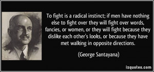 To fight is a radical instinct; if men have nothing else to fight over ...