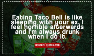 Eating Taco Bell is like sleeping with your ex. I feel horrible ...