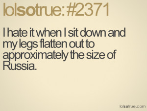 hate it when I sit down and my legs flatten out to approximately the ...