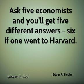 Ask five economists and you'll get five different answers - six if one ...