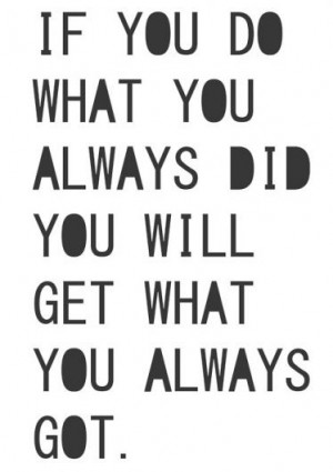 If you do what you always did, you will get what you always got.