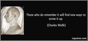 ... who do remember it will find new ways to screw it up. - Charles Wolfe