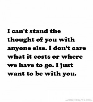 can't stand the thought of you with anyone else. I don't care what ...