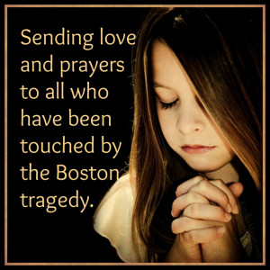 Sending love and prayers to all who have been touched by the Boston ...