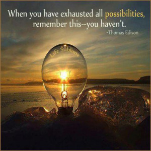 When You Have Exhausted All Possibilities Remember This You Haven't ...
