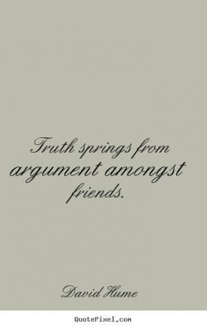 ... quotes about friendship - Truth springs from argument amongst friends