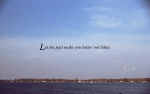 Let the past make you better not bitter.