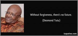 Without forgiveness, there's no future. - Desmond Tutu