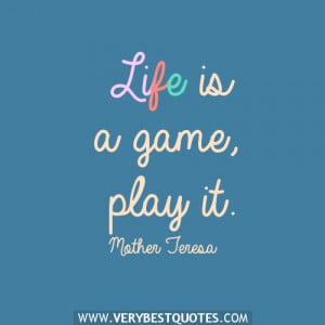 Life is a game, play it.― Mother Teresa Quotes