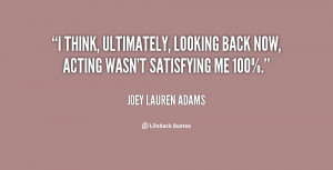 think, ultimately, looking back now, acting wasn't satisfying me 100 ...