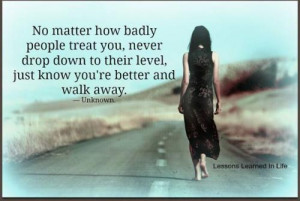 ... never drop down to their level, just know you're better and walk away