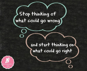 ... what could go wrong and start thinking on what could go right unknown
