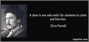 slave is one who waits for someone to come and free him. - Ezra ...