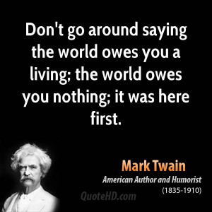 ... owes you a living; the world owes you nothing; it was here first