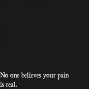 your pain is real. No they don't. But I do. I know pain, and it's real ...