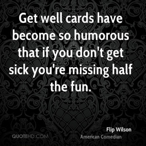 Get well cards have become so humorous that if you don't get sick you ...