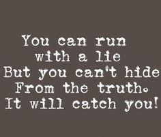 ... run with a lie but you cant hide from the truth. It will catch you