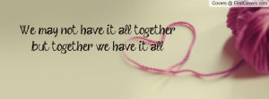 we may not have it all togetherbut together we have it all ...