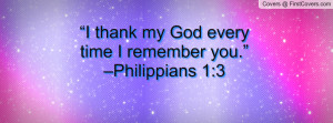 """thank my god every time i remember you."""" –philippians 1:3 ..."""
