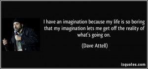 have an imagination because my life is so boring that my imagination ...