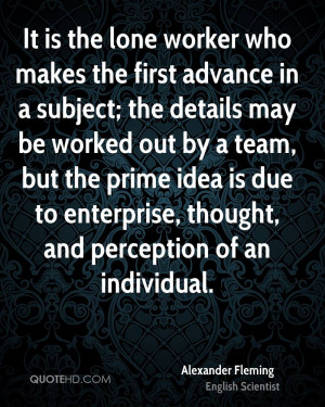 It is the lone worker who makes the first advance in a subject; the ...