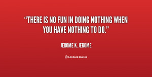 quote-Jerome-K.-Jerome-there-is-no-fun-in-doing-nothing-132024_2.png