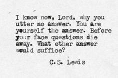 know now, Lord, why you utter no answer. You are yourself the answer ...