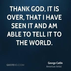 George Catlin - Thank God, it is over, that I have seen it and am able ...