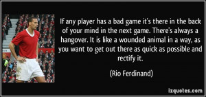 has a bad game it's there in the back of your mind in the next game ...