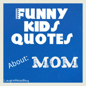laughwithusblog.comFunny Kids Quotes about Mom | Laugh With Us Blog