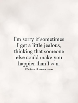 sorry if sometimes I get a little jealous, thinking that someone ...