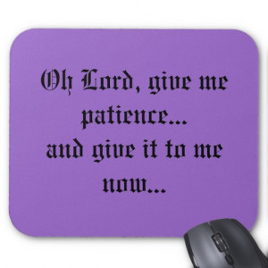 Oh Lord, give me patience...and give it to me n... Mouse Pad