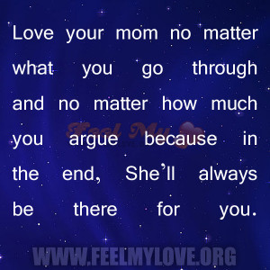Love your mom no matter what you go through and no matter how much you ...