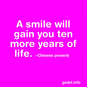 smile will gain you ten more years of life. ~Chinese proverb