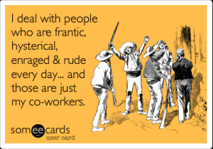 ... , enraged & rude every day... and those are just my co-workers
