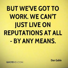 Dan Gable - But we've got to work. We can't just live on reputations ...