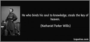 He who binds his soul to knowledge, steals the key of heaven ...