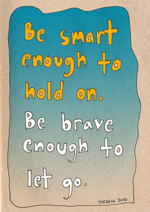 Be smart enough to hold on. Be brave enough to let go.