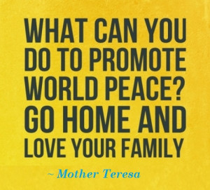 "... promote world peace? Go home and love your family. "" ~ Mother Teresa"