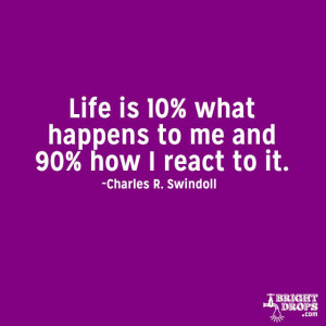 "Life is 10% what happens to me and 90% how I react to it."" ~Charles ..."