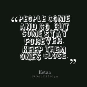 Quotes Picture: people come and go but some stay forever keep them ...