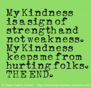 My Kindness is a sign of strength and not weakness. My Kindness keeps ...