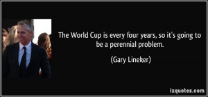 The World Cup is every four years, so it's going to be a perennial ...